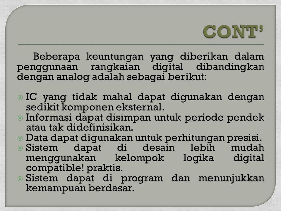 CONT' Beberapa keuntungan yang diberikan dalam penggunaan rangkaian digital dibandingkan dengan analog adalah sebagai berikut: