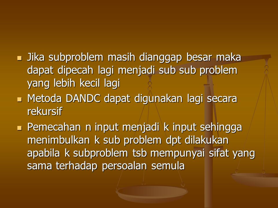 Jika subproblem masih dianggap besar maka dapat dipecah lagi menjadi sub sub problem yang lebih kecil lagi