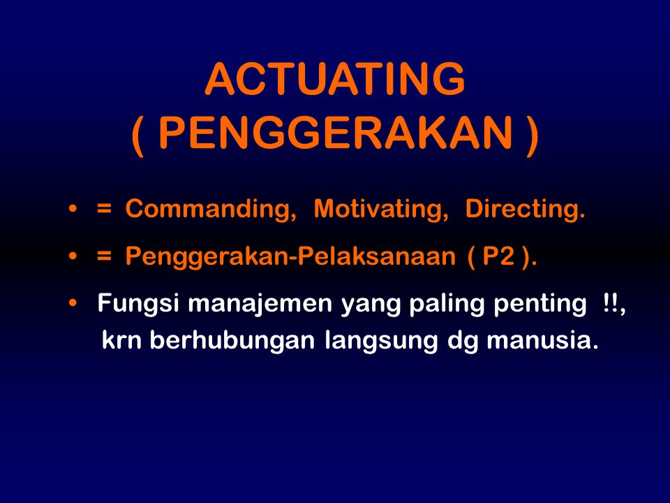 ACTUATING ( PENGGERAKAN ) = Commanding, Motivating, Directing.