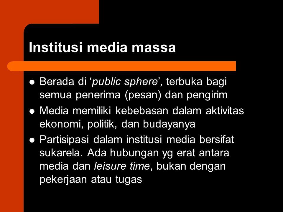 Institusi media massa Berada di 'public sphere', terbuka bagi semua penerima (pesan) dan pengirim.