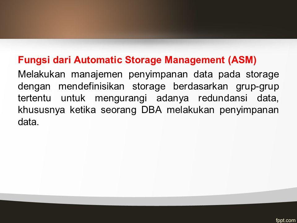Fungsi dari Automatic Storage Management (ASM) Melakukan manajemen penyimpanan data pada storage dengan mendefinisikan storage berdasarkan grup-grup tertentu untuk mengurangi adanya redundansi data, khususnya ketika seorang DBA melakukan penyimpanan data.
