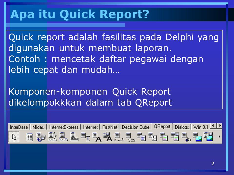 Apa itu Quick Report Quick report adalah fasilitas pada Delphi yang digunakan untuk membuat laporan.