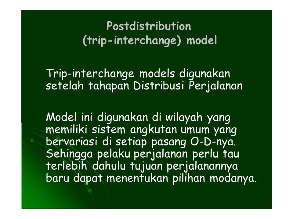 Postdistribution (trip-interchange) model. Trip-interchange models digunakan. setelah tahapan Distribusi Perjalanan.