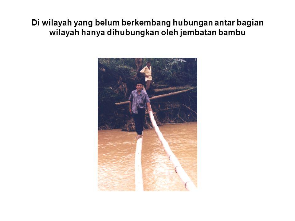 Di wilayah yang belum berkembang hubungan antar bagian wilayah hanya dihubungkan oleh jembatan bambu