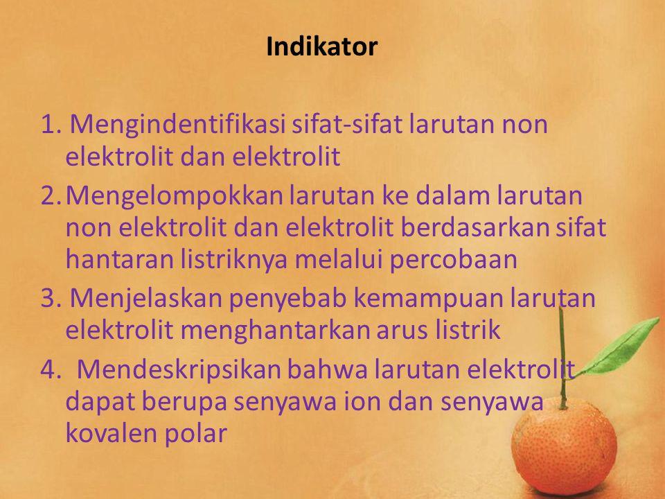 Indikator 1. Mengindentifikasi sifat-sifat larutan non elektrolit dan elektrolit 2.