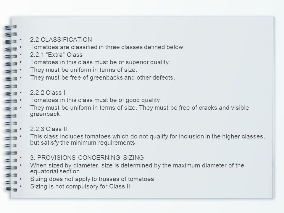 2.2 CLASSIFICATION Tomatoes are classified in three classes defined below: 2.2.1 Extra Class. Tomatoes in this class must be of superior quality.