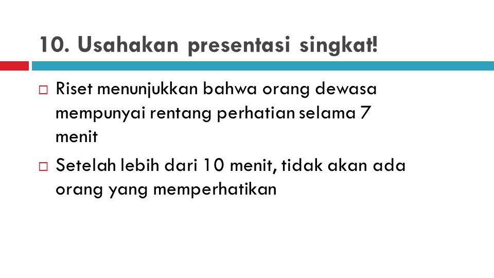 10. Usahakan presentasi singkat!