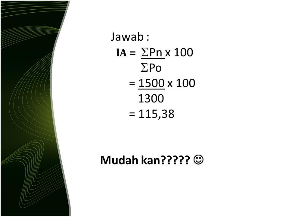 Jawab : lA = Pn x 100 Po = 1500 x 100 1300 = 115,38 Mudah kan 