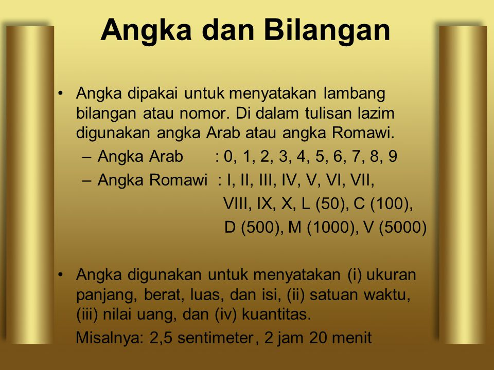 Angka dan Bilangan Angka dipakai untuk menyatakan lambang bilangan atau nomor. Di dalam tulisan lazim digunakan angka Arab atau angka Romawi.