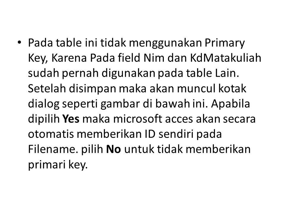 Pada table ini tidak menggunakan Primary Key, Karena Pada field Nim dan KdMatakuliah sudah pernah digunakan pada table Lain.