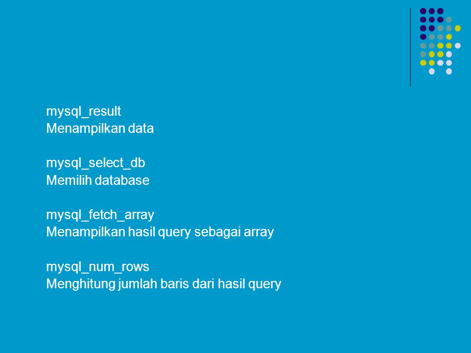mysql_result Menampilkan data. mysql_select_db. Memilih database. mysql_fetch_array. Menampilkan hasil query sebagai array.