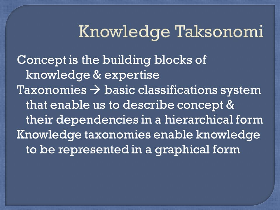 Knowledge Taksonomi Concept is the building blocks of knowledge & expertise.