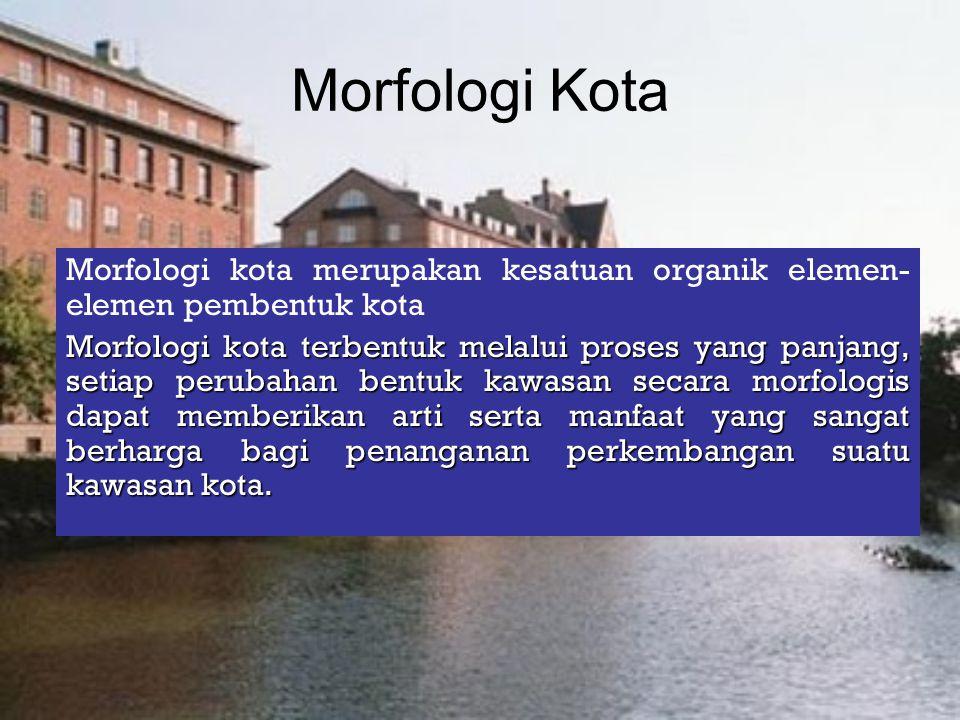 Morfologi Kota Morfologi kota merupakan kesatuan organik elemen-elemen pembentuk kota.