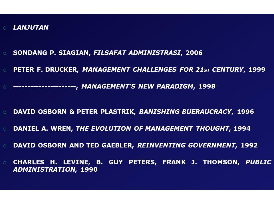 LANJUTAN SONDANG P. SIAGIAN, FILSAFAT ADMINISTRASI, 2006. PETER F. DRUCKER, MANAGEMENT CHALLENGES FOR 21ST CENTURY, 1999.
