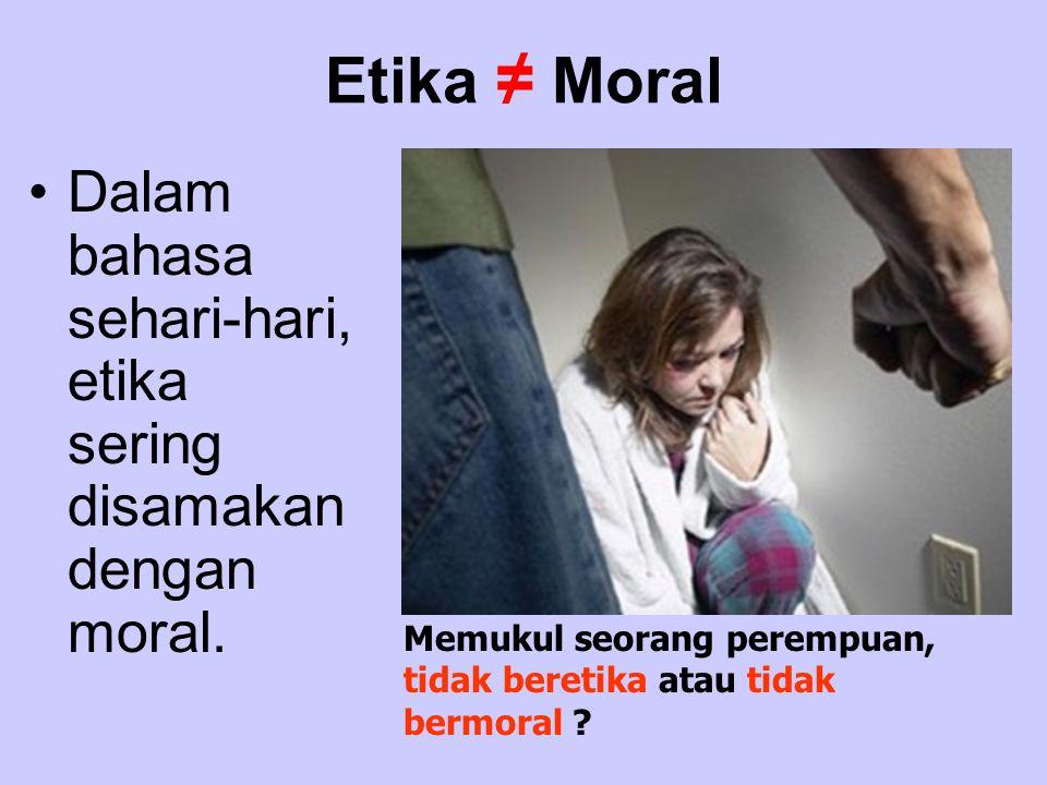 Etika ≠ Moral Dalam bahasa sehari-hari, etika sering disamakan dengan moral.