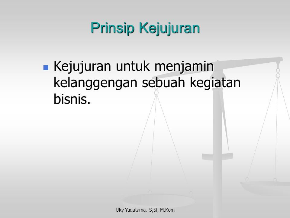 Prinsip Kejujuran Kejujuran untuk menjamin kelanggengan sebuah kegiatan bisnis.