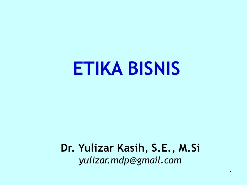 ETIKA BISNIS Dr. Yulizar Kasih, S.E., M.Si yulizar.mdp@gmail.com