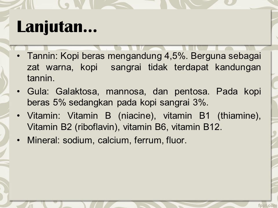 Lanjutan... Tannin: Kopi beras mengandung 4,5%. Berguna sebagai zat warna, kopi sangrai tidak terdapat kandungan tannin.