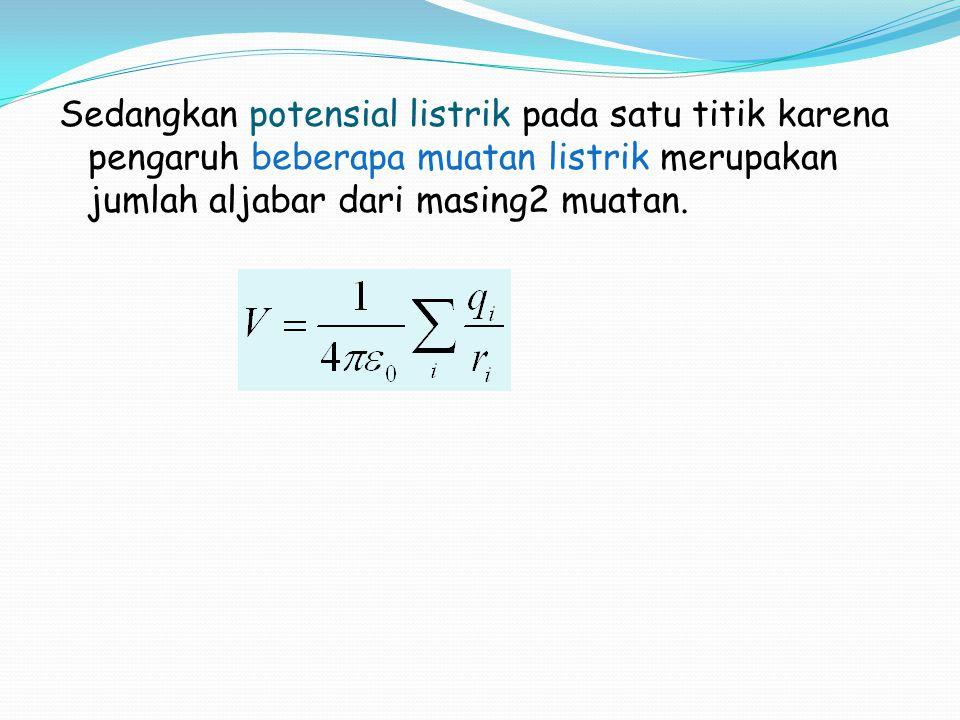 Sedangkan potensial listrik pada satu titik karena pengaruh beberapa muatan listrik merupakan jumlah aljabar dari masing2 muatan.