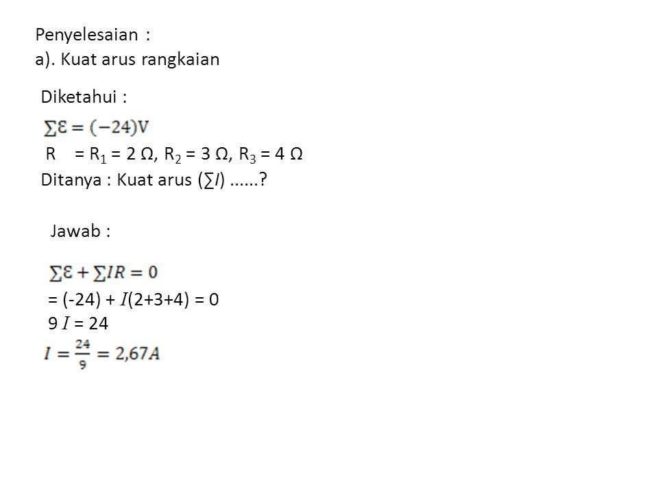 Penyelesaian : a). Kuat arus rangkaian. Diketahui : R = R1 = 2 Ω, R2 = 3 Ω, R3 = 4 Ω. Ditanya : Kuat arus (∑I) ......