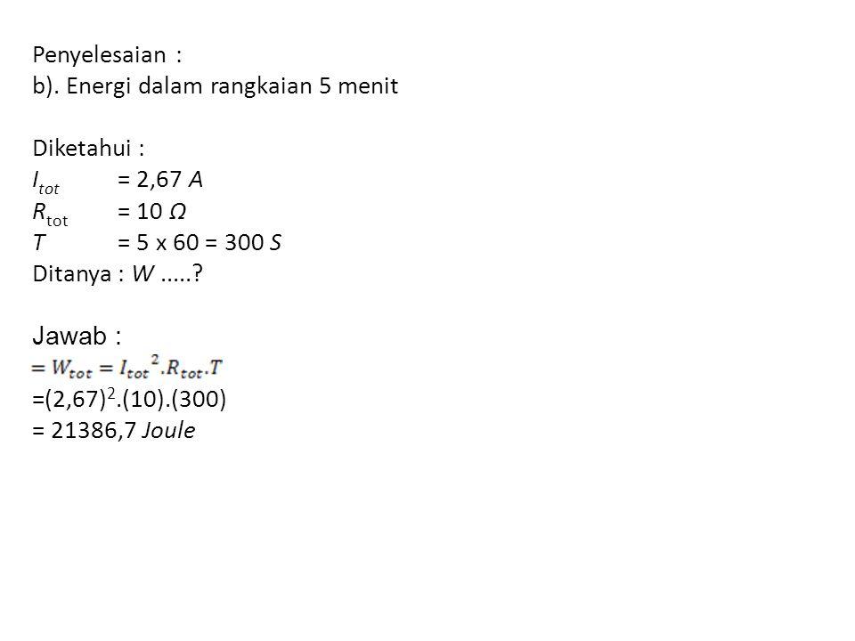 Penyelesaian : b). Energi dalam rangkaian 5 menit. Diketahui : Itot = 2,67 A. Rtot = 10 Ω. T = 5 x 60 = 300 S.