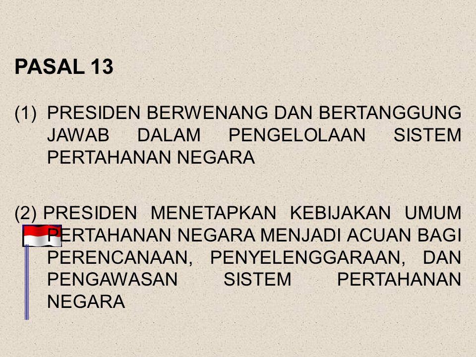 PASAL 13 PRESIDEN BERWENANG DAN BERTANGGUNG JAWAB DALAM PENGELOLAAN SISTEM PERTAHANAN NEGARA.