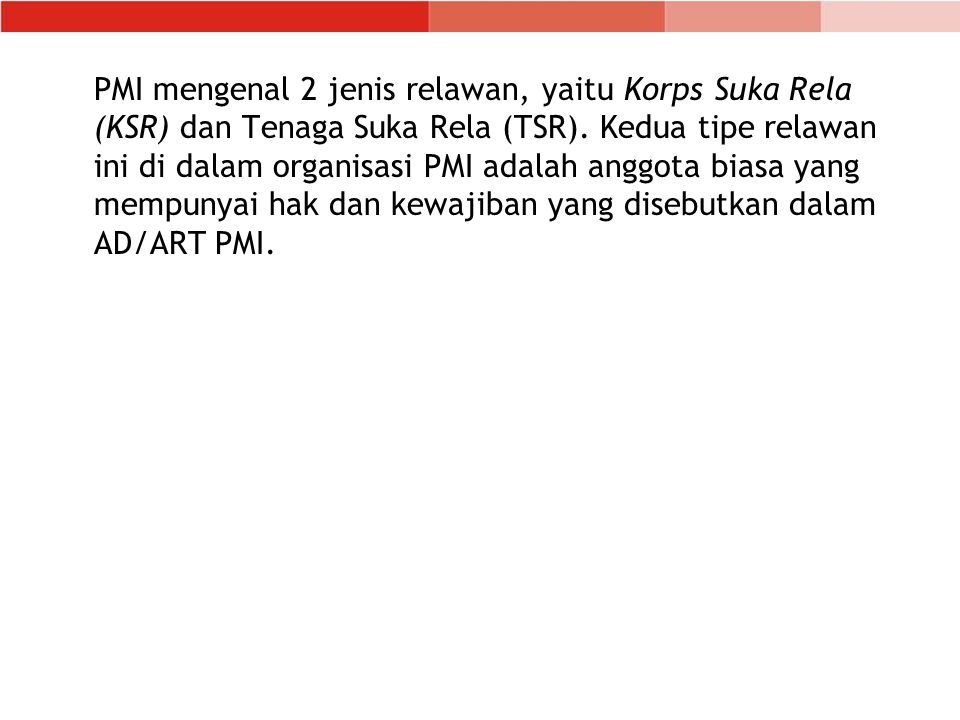 PMI mengenal 2 jenis relawan, yaitu Korps Suka Rela (KSR) dan Tenaga Suka Rela (TSR).