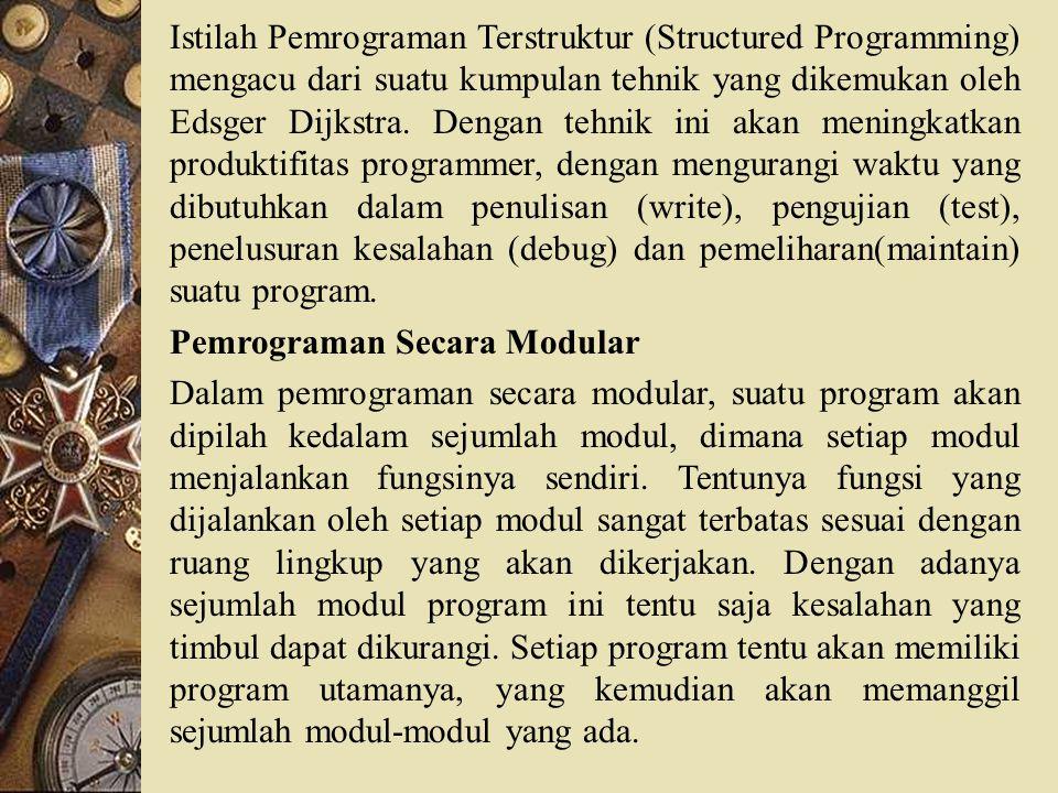 Istilah Pemrograman Terstruktur (Structured Programming) mengacu dari suatu kumpulan tehnik yang dikemukan oleh Edsger Dijkstra. Dengan tehnik ini akan meningkatkan produktifitas programmer, dengan mengurangi waktu yang dibutuhkan dalam penulisan (write), pengujian (test), penelusuran kesalahan (debug) dan pemeliharan(maintain) suatu program.