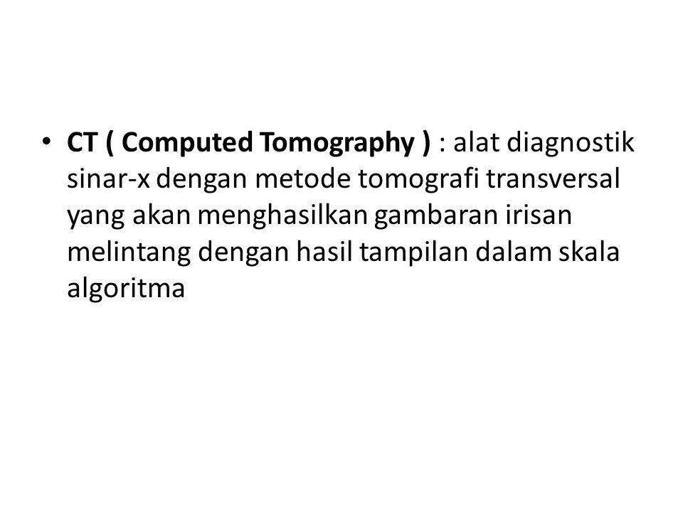 CT ( Computed Tomography ) : alat diagnostik sinar-x dengan metode tomografi transversal yang akan menghasilkan gambaran irisan melintang dengan hasil tampilan dalam skala algoritma