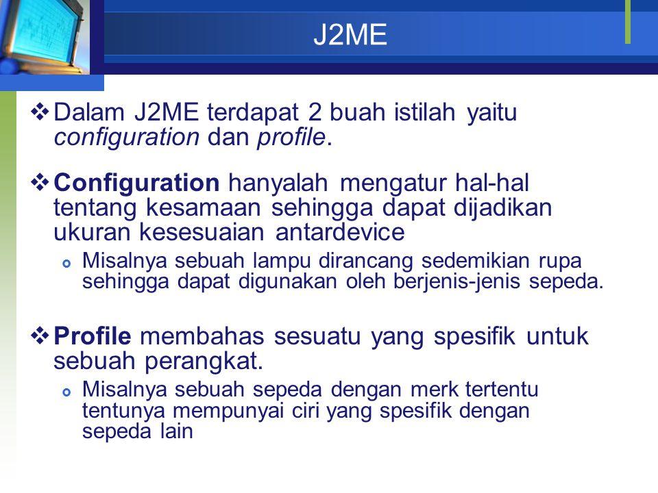 J2ME Dalam J2ME terdapat 2 buah istilah yaitu configuration dan profile.