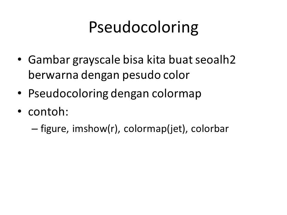 Pseudocoloring Gambar grayscale bisa kita buat seoalh2 berwarna dengan pesudo color. Pseudocoloring dengan colormap.