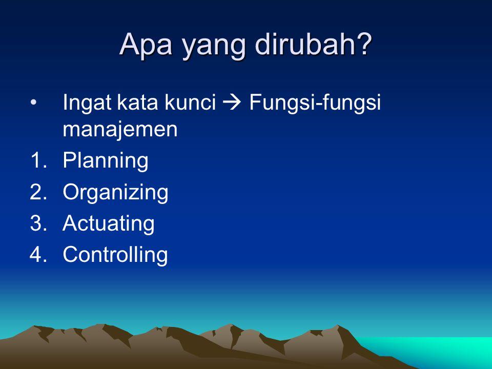 Apa yang dirubah Ingat kata kunci  Fungsi-fungsi manajemen Planning