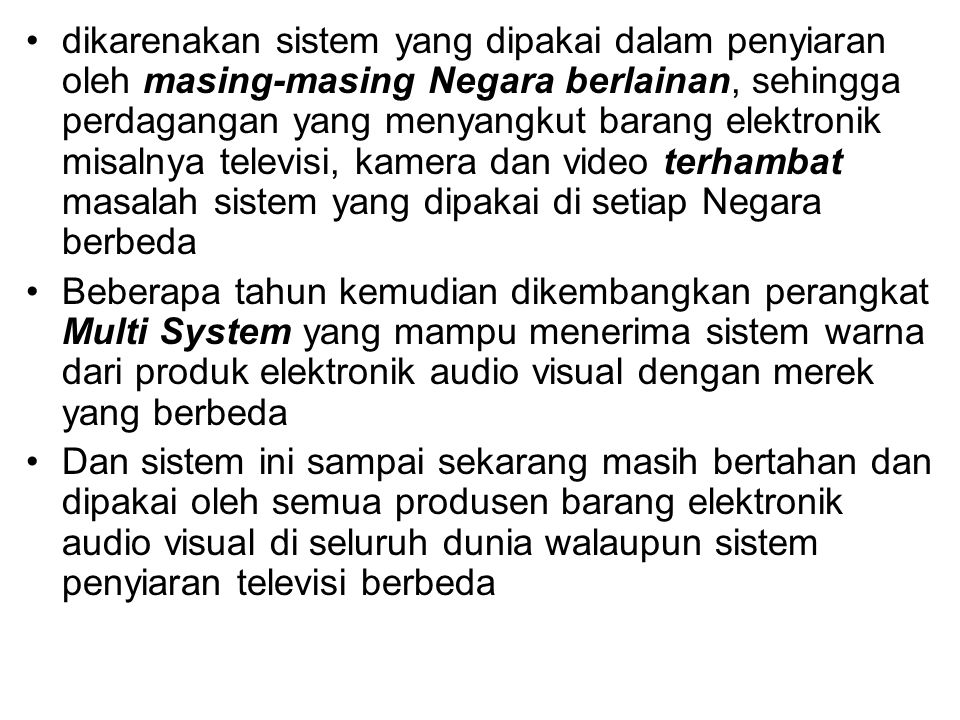 dikarenakan sistem yang dipakai dalam penyiaran oleh masing-masing Negara berlainan, sehingga perdagangan yang menyangkut barang elektronik misalnya televisi, kamera dan video terhambat masalah sistem yang dipakai di setiap Negara berbeda