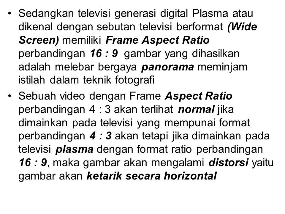 Sedangkan televisi generasi digital Plasma atau dikenal dengan sebutan televisi berformat (Wide Screen) memiliki Frame Aspect Ratio perbandingan 16 : 9 gambar yang dihasilkan adalah melebar bergaya panorama meminjam istilah dalam teknik fotografi