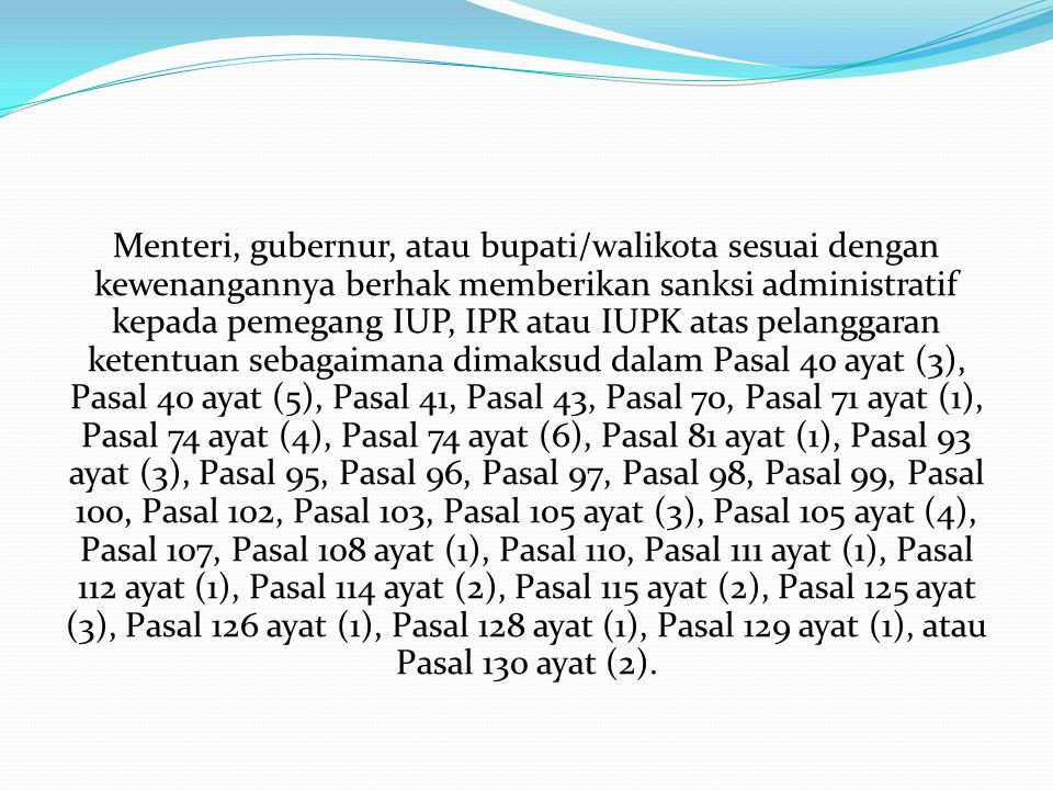 Menteri, gubernur, atau bupati/walikota sesuai dengan kewenangannya berhak memberikan sanksi administratif kepada pemegang IUP, IPR atau IUPK atas pelanggaran ketentuan sebagaimana dimaksud dalam Pasal 40 ayat (3), Pasal 40 ayat (5), Pasal 41, Pasal 43, Pasal 70, Pasal 71 ayat (1), Pasal 74 ayat (4), Pasal 74 ayat (6), Pasal 81 ayat (1), Pasal 93 ayat (3), Pasal 95, Pasal 96, Pasal 97, Pasal 98, Pasal 99, Pasal 100, Pasal 102, Pasal 103, Pasal 105 ayat (3), Pasal 105 ayat (4), Pasal 107, Pasal 108 ayat (1), Pasal 110, Pasal 111 ayat (1), Pasal 112 ayat (1), Pasal 114 ayat (2), Pasal 115 ayat (2), Pasal 125 ayat (3), Pasal 126 ayat (1), Pasal 128 ayat (1), Pasal 129 ayat (1), atau Pasal 130 ayat (2).