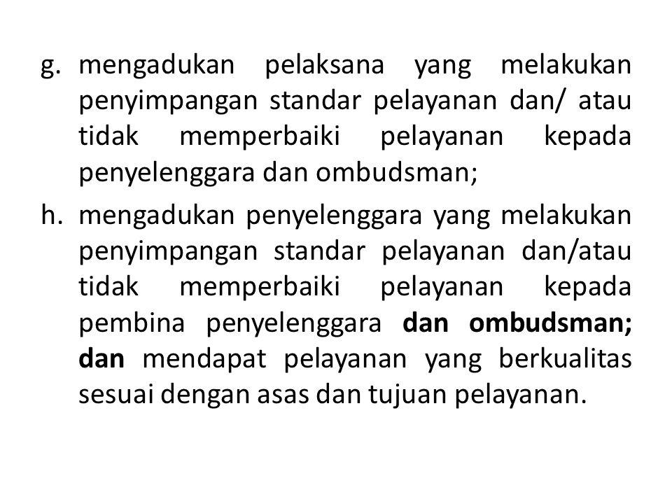 mengadukan pelaksana yang melakukan penyimpangan standar pelayanan dan/ atau tidak memperbaiki pelayanan kepada penyelenggara dan ombudsman;