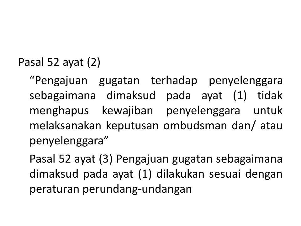 Pasal 52 ayat (2) Pengajuan gugatan terhadap penyelenggara sebagaimana dimaksud pada ayat (1) tidak menghapus kewajiban penyelenggara untuk melaksanakan keputusan ombudsman dan/ atau penyelenggara Pasal 52 ayat (3) Pengajuan gugatan sebagaimana dimaksud pada ayat (1) dilakukan sesuai dengan peraturan perundang-undangan