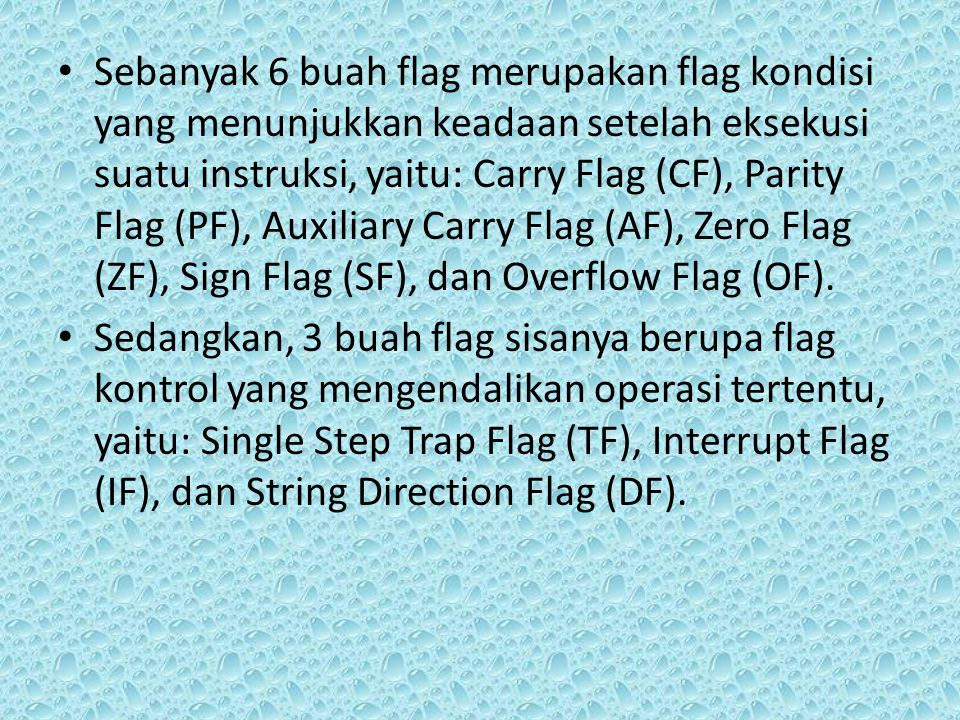 Sebanyak 6 buah flag merupakan flag kondisi yang menunjukkan keadaan setelah eksekusi suatu instruksi, yaitu: Carry Flag (CF), Parity Flag (PF), Auxiliary Carry Flag (AF), Zero Flag (ZF), Sign Flag (SF), dan Overflow Flag (OF).
