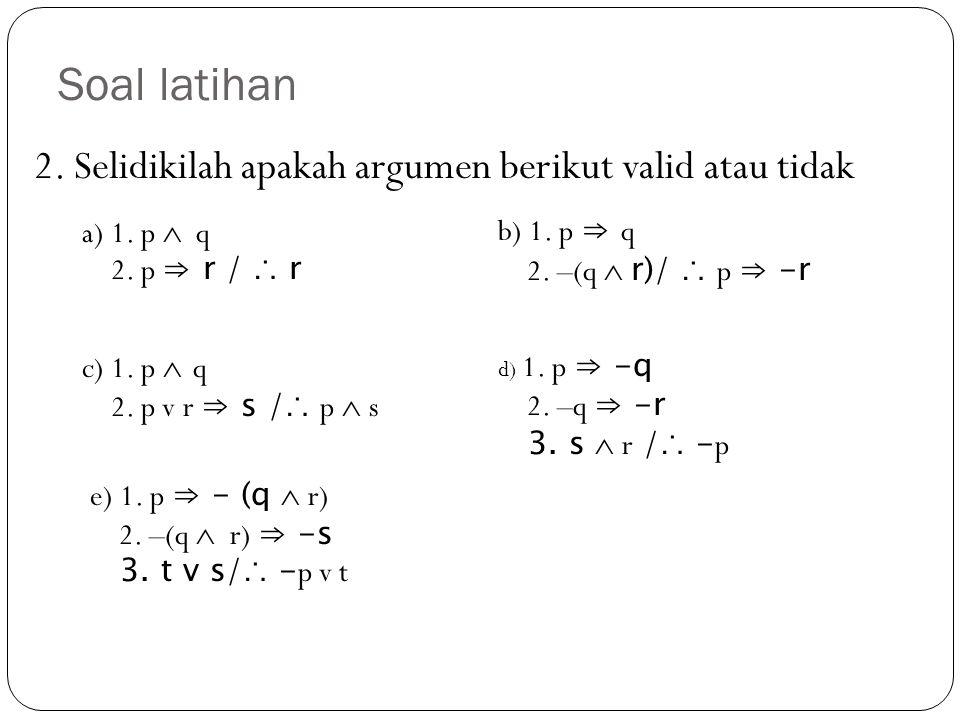 Soal latihan 2. Selidikilah apakah argumen berikut valid atau tidak