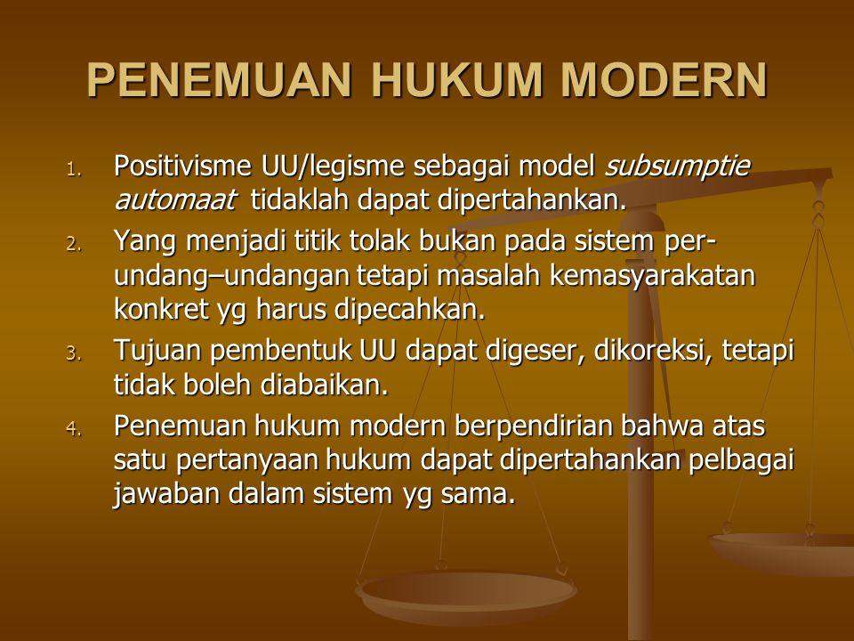 PENEMUAN HUKUM MODERN Positivisme UU/legisme sebagai model subsumptie automaat tidaklah dapat dipertahankan.