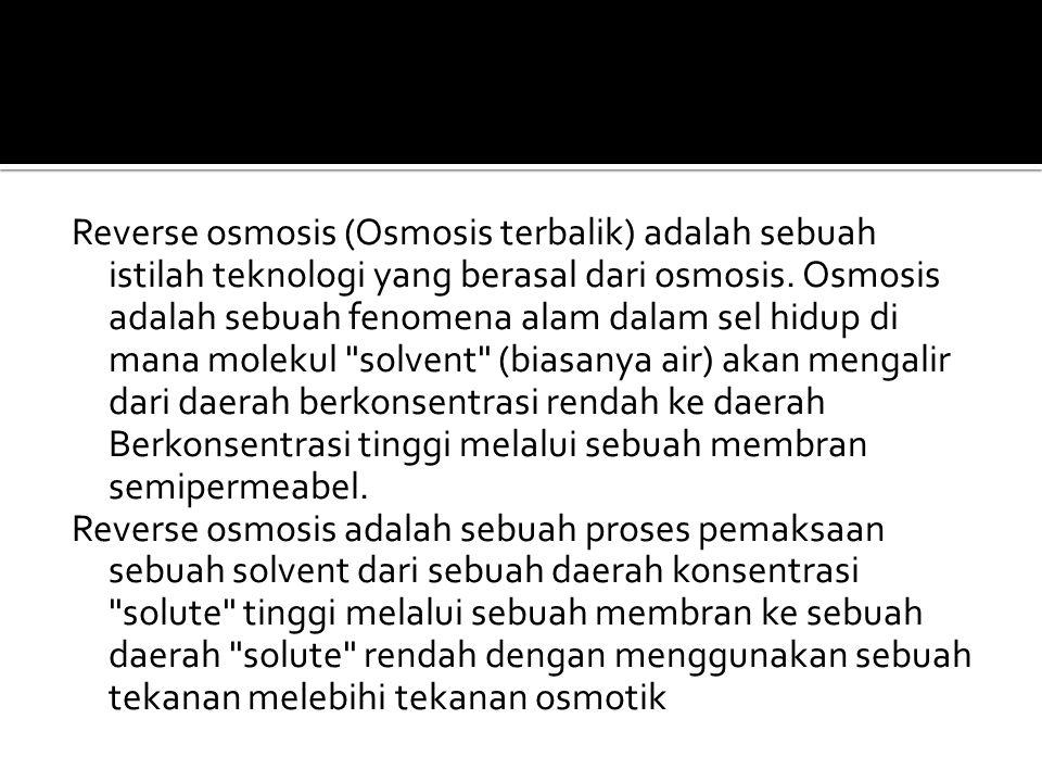Reverse osmosis (Osmosis terbalik) adalah sebuah istilah teknologi yang berasal dari osmosis.