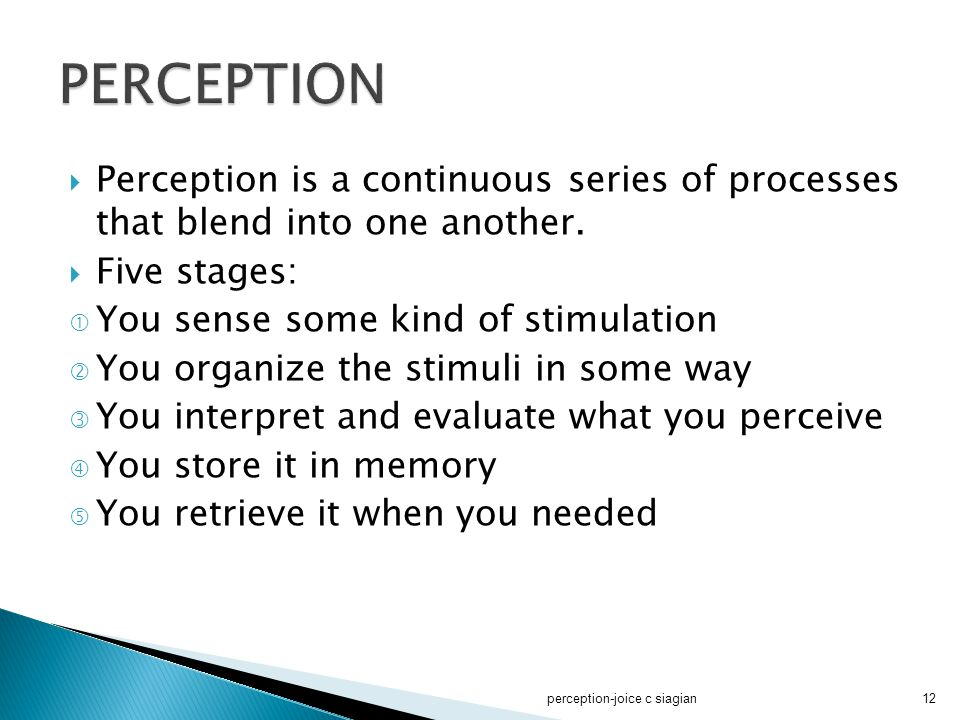PERCEPTION Perception is a continuous series of processes that blend into one another. Five stages:
