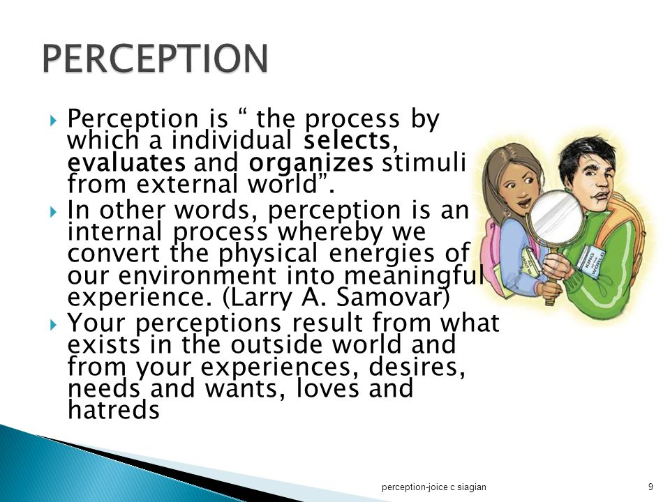 PERCEPTION Perception is the process by which a individual selects, evaluates and organizes stimuli from external world .