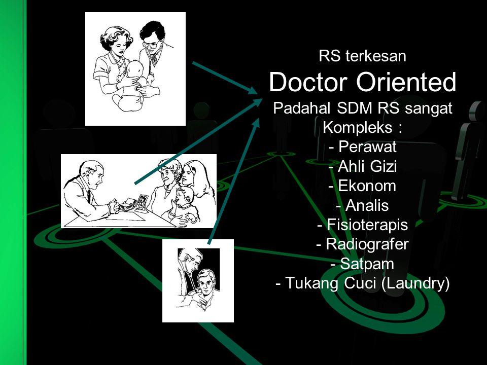 RS terkesan Doctor Oriented Padahal SDM RS sangat Kompleks : - Perawat - Ahli Gizi - Ekonom - Analis - Fisioterapis - Radiografer - Satpam - Tukang Cuci (Laundry)