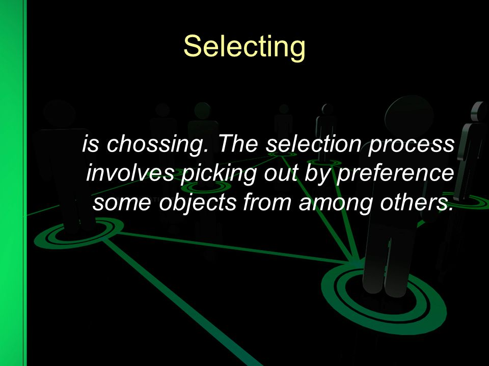 Selecting is chossing.