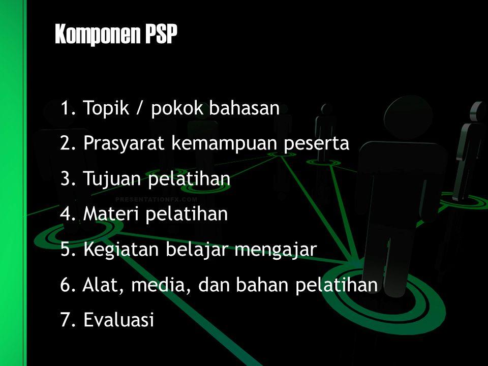 Komponen PSP 1. Topik / pokok bahasan 2. Prasyarat kemampuan peserta