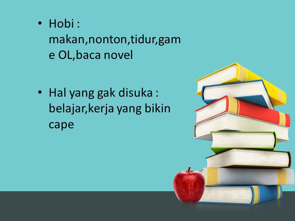 Hobi : makan,nonton,tidur,game OL,baca novel