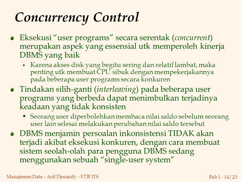 Concurrency Control Eksekusi user programs secara serentak (concurrent) merupakan aspek yang essensial utk memperoleh kinerja DBMS yang baik.