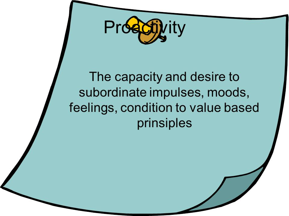 Proactivity The capacity and desire to subordinate impulses, moods, feelings, condition to value based prinsiples.