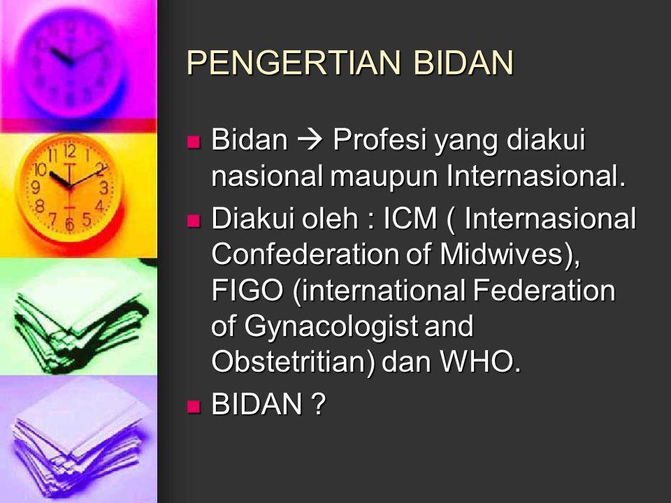 PENGERTIAN BIDAN Bidan  Profesi yang diakui nasional maupun Internasional.